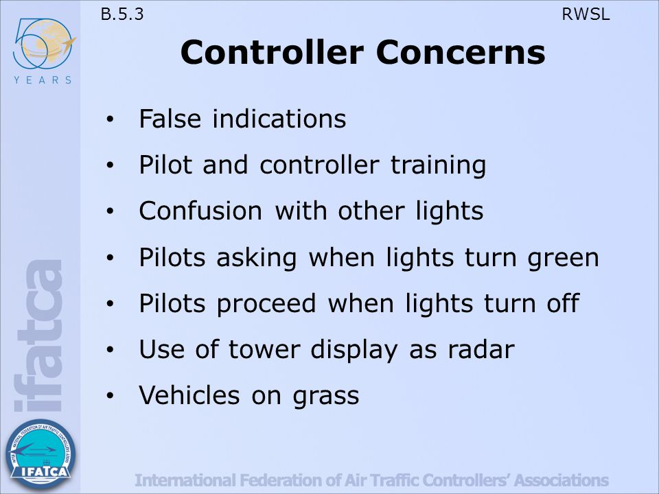 B.5.3 RWSL Controller Concerns False indications Pilot and controller training Confusion with other lights Pilots asking when lights turn green Pilots proceed when lights turn off Use of tower display as radar Vehicles on grass