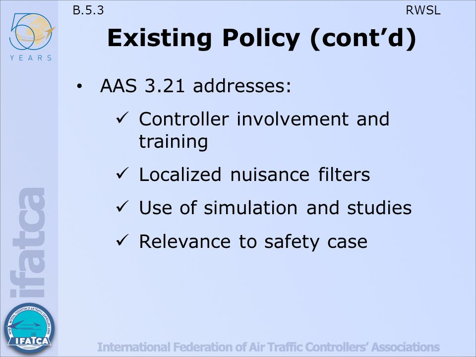 B.5.3 RWSL Existing Policy (cont'd) AAS 3.21 addresses: Controller involvement and training Localized nuisance filters Use of simulation and studies Relevance to safety case