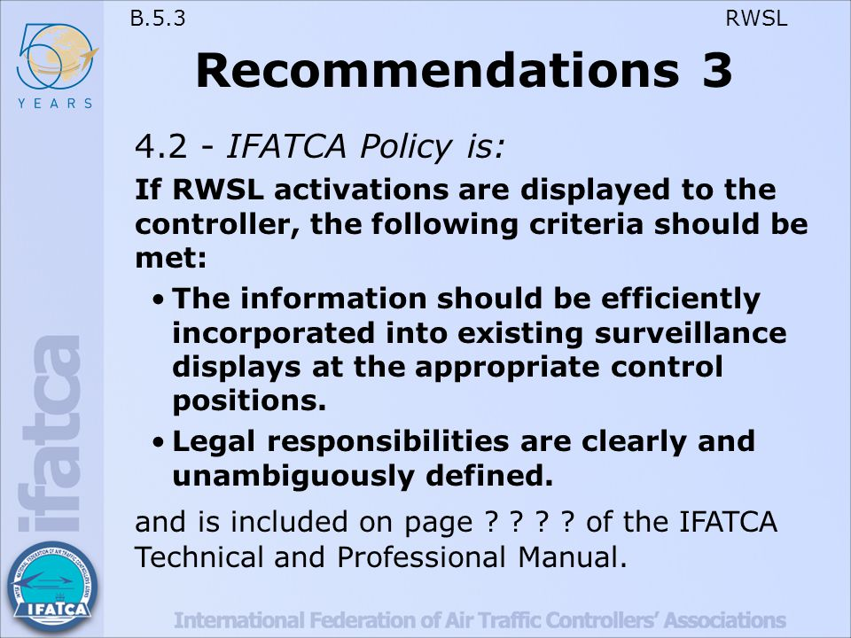 B.5.3 RWSL Recommendations 3 4.2 - IFATCA Policy is: If RWSL activations are displayed to the controller, the following criteria should be met: The information should be efficiently incorporated into existing surveillance displays at the appropriate control positions.