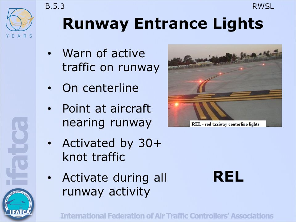 B.5.3 RWSL Runway Entrance Lights Warn of active traffic on runway On centerline Point at aircraft nearing runway Activated by 30+ knot traffic Activate during all runway activity REL