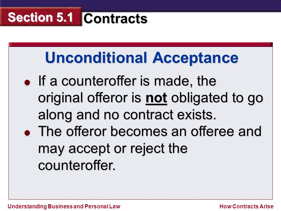 Understanding Business and Personal Law Contracts Section 5.1 How Contracts Arise If a counteroffer is made, the original offeror is not obligated to