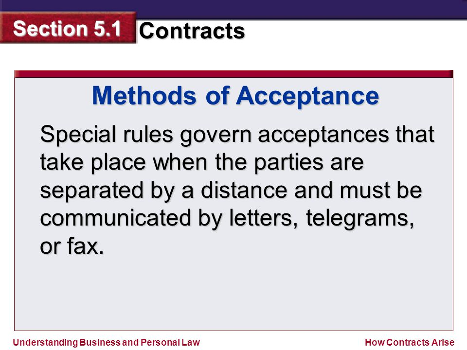 Understanding Business and Personal Law Contracts Section 5.1 How Contracts Arise Special rules govern acceptances that take place when the parties ar