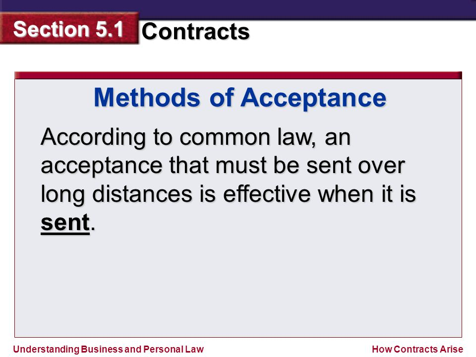 Understanding Business and Personal Law Contracts Section 5.1 How Contracts Arise According to common law, an acceptance that must be sent over long d