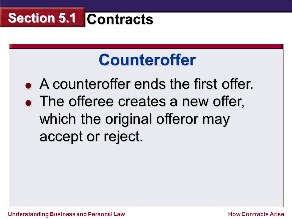 Understanding Business and Personal Law Contracts Section 5.1 How Contracts Arise A counteroffer ends the first offer. The offeree creates a new offer