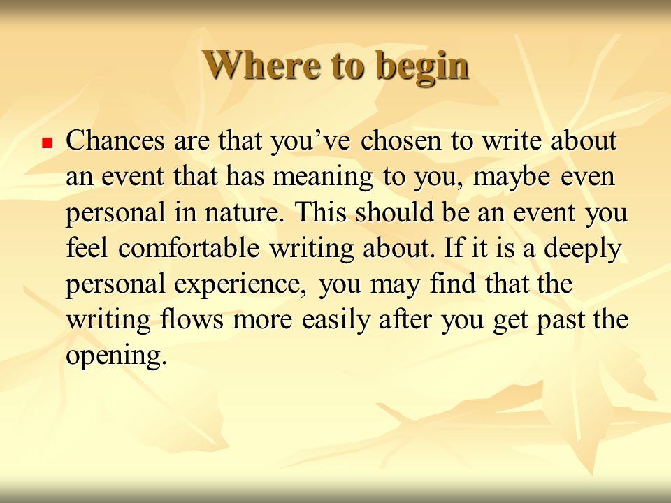 Where to begin Chances are that you've chosen to write about an event that has meaning to you, maybe even personal in nature.