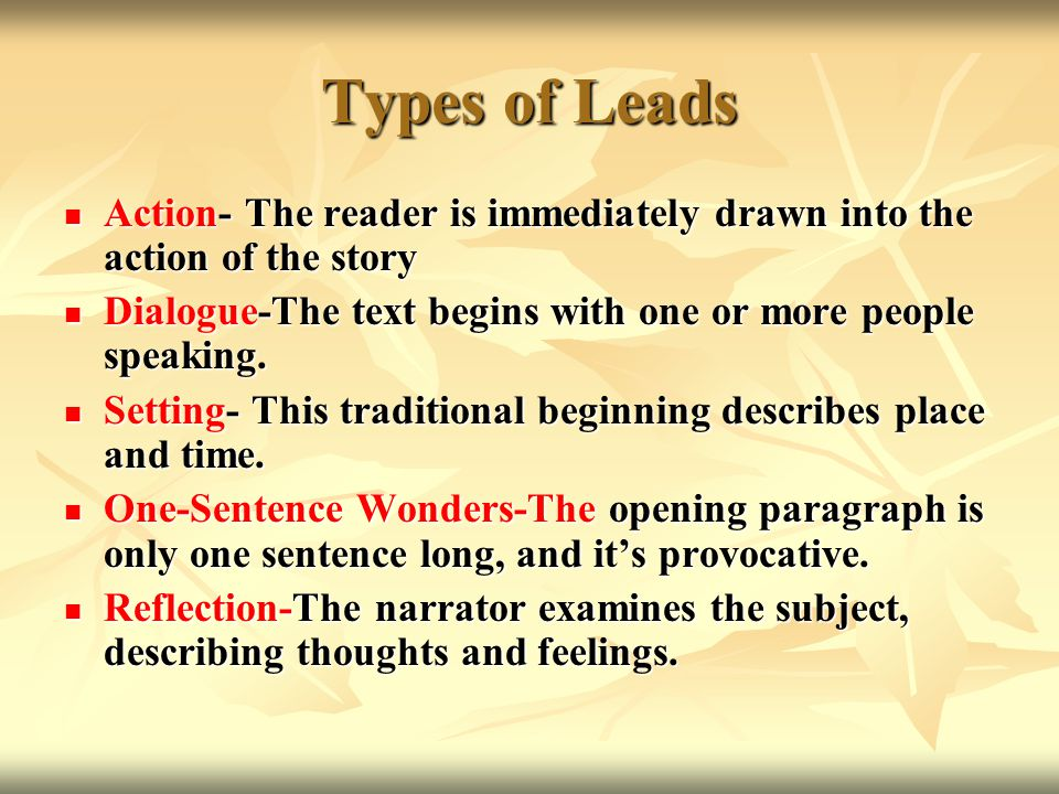 Types of Leads Action- The reader is immediately drawn into the action of the story Action- The reader is immediately drawn into the action of the story Dialogue-The text begins with one or more people speaking.