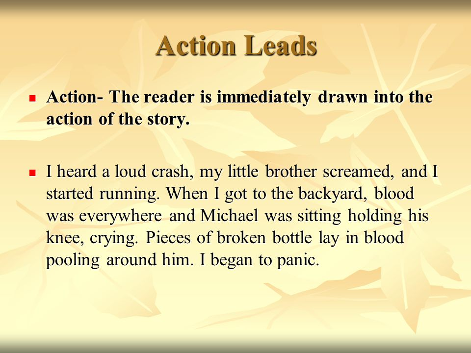 Types of Leads Action- The reader is immediately drawn into the action of the story Action- The reader is immediately drawn into the action of the sto