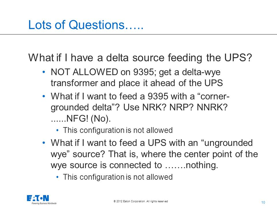 10 © 2012 Eaton Corporation. All rights reserved. Lots of Questions….. What if I have a delta source feeding the UPS? NOT ALLOWED on 9395; get a delta
