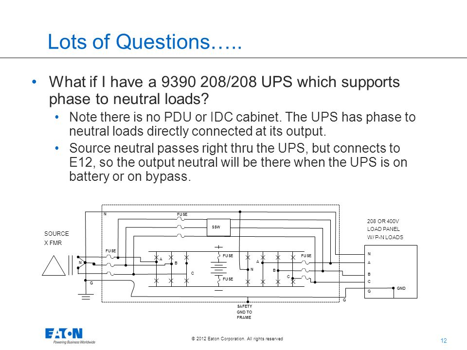12 © 2012 Eaton Corporation. All rights reserved. Lots of Questions….. What if I have a 9390 208/208 UPS which supports phase to neutral loads? Note t