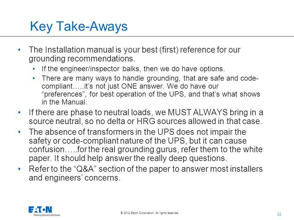 22 © 2012 Eaton Corporation. All rights reserved. Key Take-Aways The Installation manual is your best (first) reference for our grounding recommendati