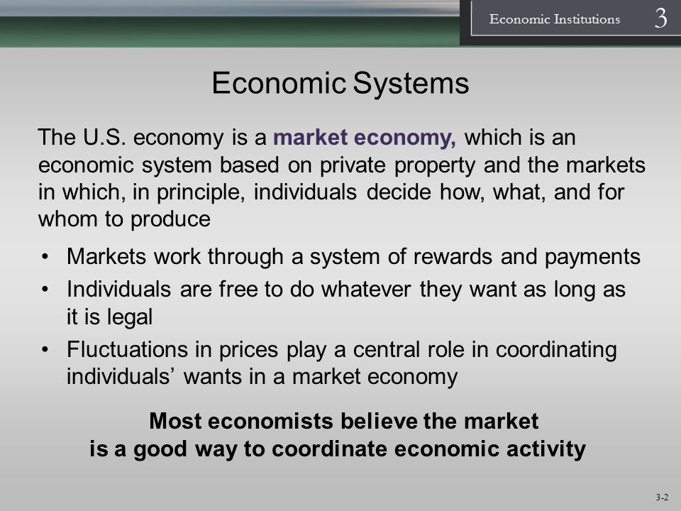 1 Economic Institutions 3 3-3 Capitalism and Socialism  Capitalism is an economic system based on the market in which the ownership of the means of production resides with a small group of individuals (called capitalists)  Socialism is an economic system based on individuals' goodwill towards others, not on their own self-interest, and in which, in principle, society decides what, how, and for whom to produce