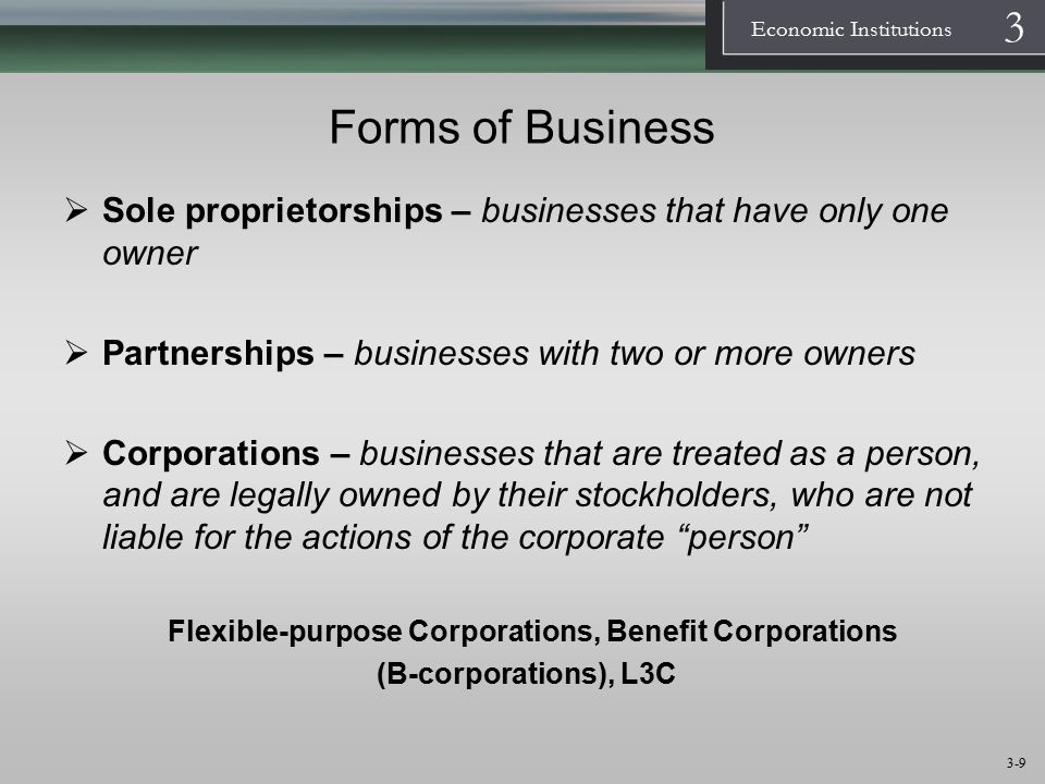 1 Economic Institutions 3 3-10 Business: Forms of Business AdvantagesDisadvantages Proprietorship Minimum bureaucratic hassle Direct control by owner Limited ability to get funds Unlimited personal liability Partnership Ability to share work and risks Relatively easy to form Limited ability to get funds Unlimited personal liability (even for partner s blunder) Corporation No personal liability Increasing ability to get funds Ability to avoid personal income taxes Legal hassle to organize Possible double taxation of income Monitoring problems