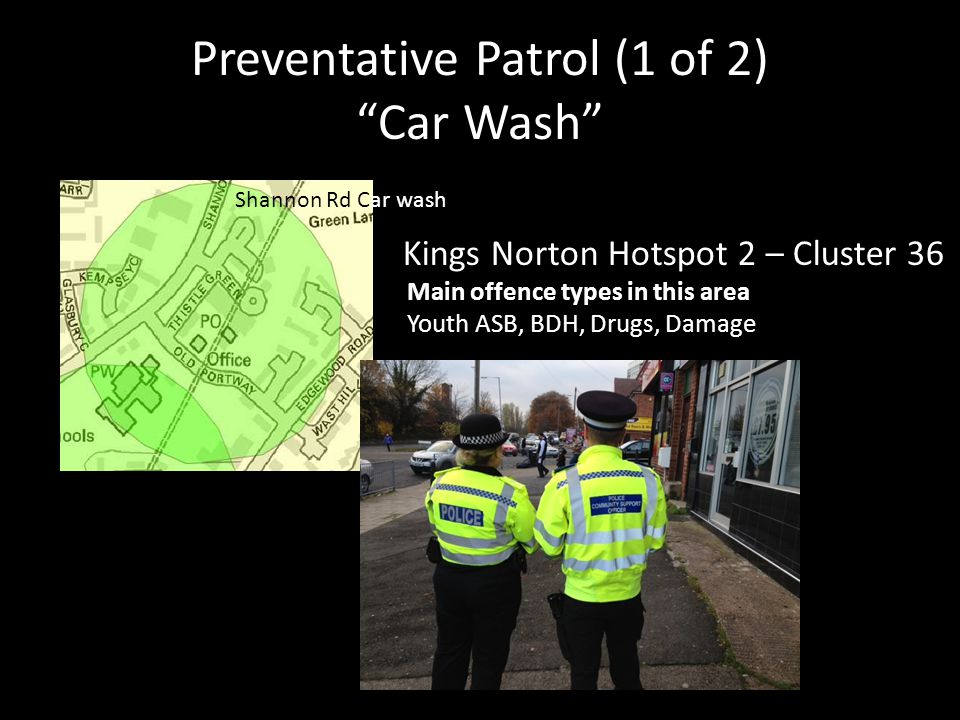 """Preventative Patrol (1 of 2) """"Car Wash"""" Main offence types in this area Youth ASB, BDH, Drugs, Damage Shannon Rd Car wash Kings Norton Hotspot 2 – Clu"""