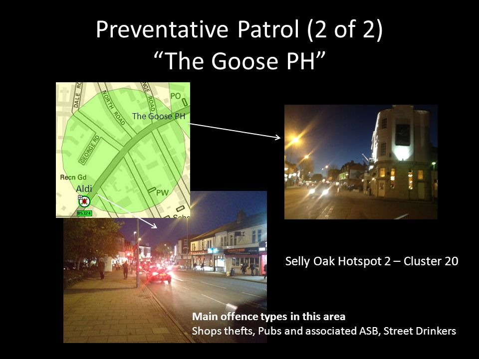 """Preventative Patrol (2 of 2) """"The Goose PH"""" Main offence types in this area Shops thefts, Pubs and associated ASB, Street Drinkers The Goose PH Aldi S"""
