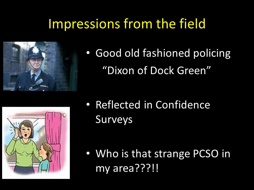 """Impressions from the field Good old fashioned policing """"Dixon of Dock Green"""" Reflected in Confidence Surveys Who is that strange PCSO in my area???!!"""