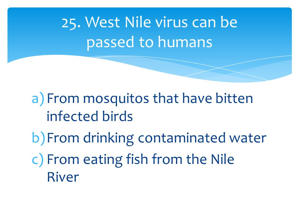 a)From mosquitos that have bitten infected birds b)From drinking contaminated water c)From eating fish from the Nile River 25.