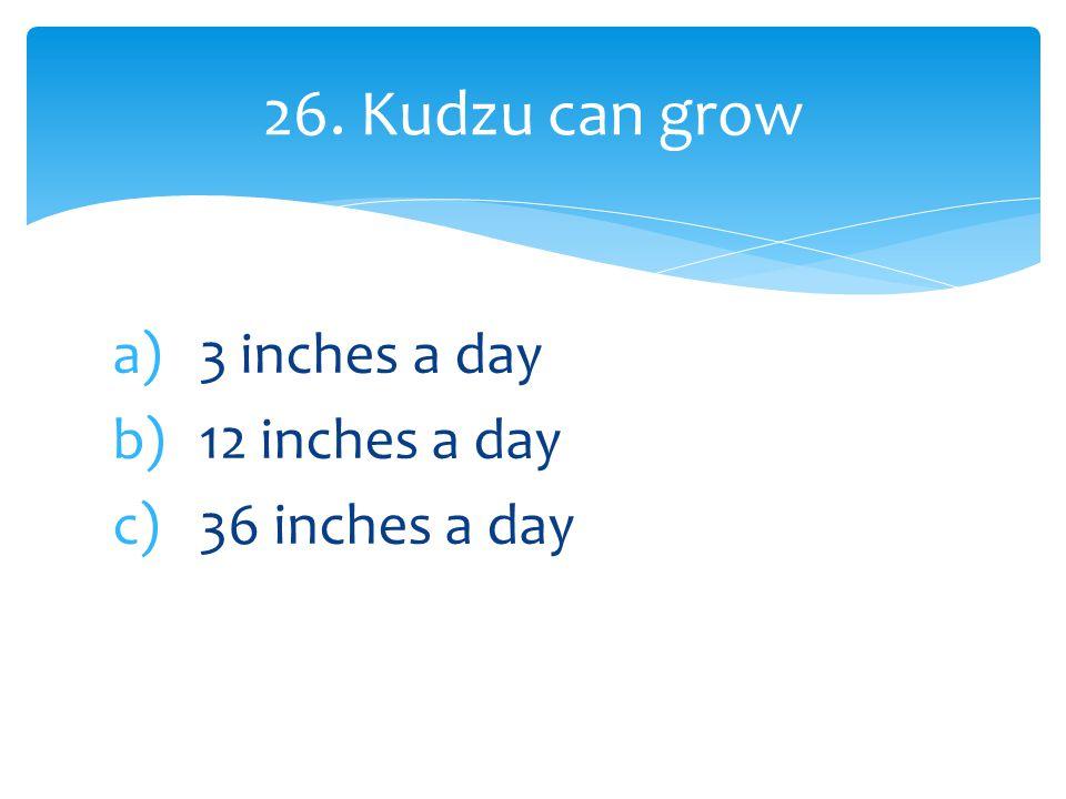 a)3 inches a day b)12 inches a day c)36 inches a day 26. Kudzu can grow