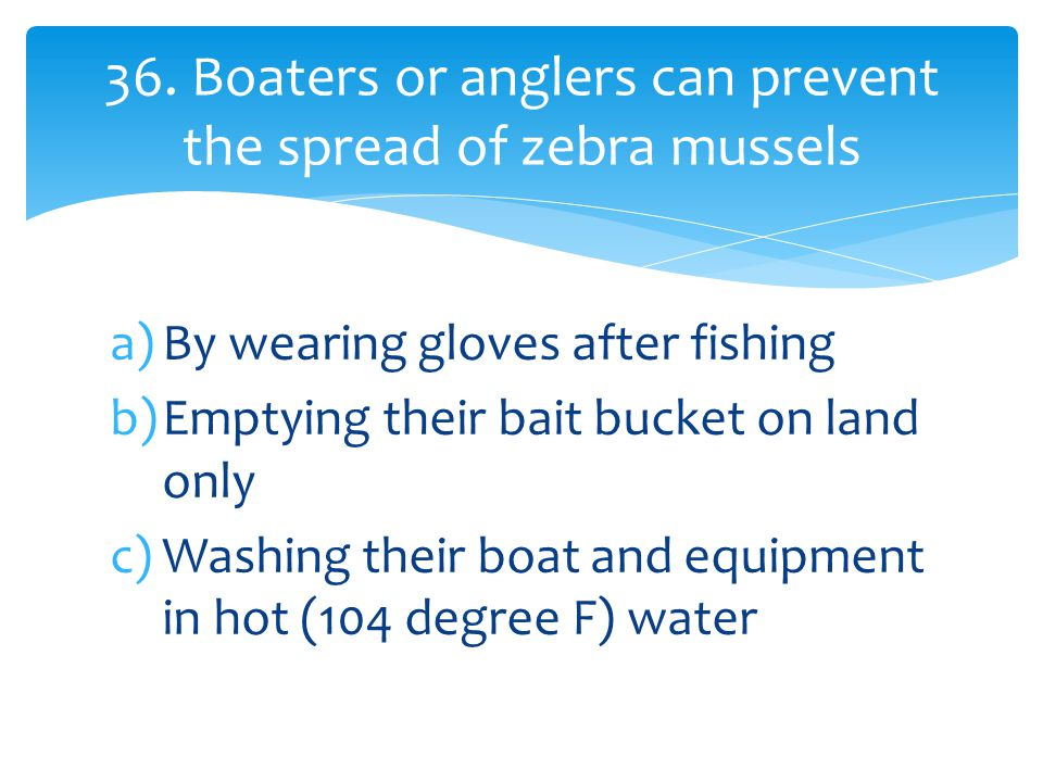 a)By wearing gloves after fishing b)Emptying their bait bucket on land only c)Washing their boat and equipment in hot (104 degree F) water 36.