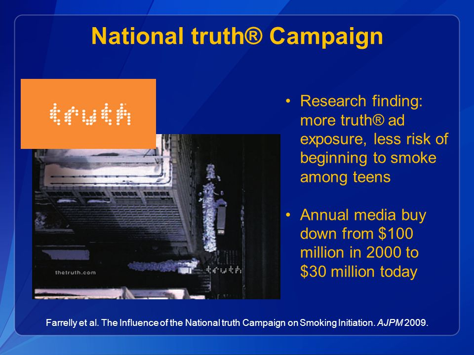 Farrelly et al. The Influence of the National truth Campaign on Smoking Initiation. AJPM 2009. Research finding: more truth® ad exposure, less risk of
