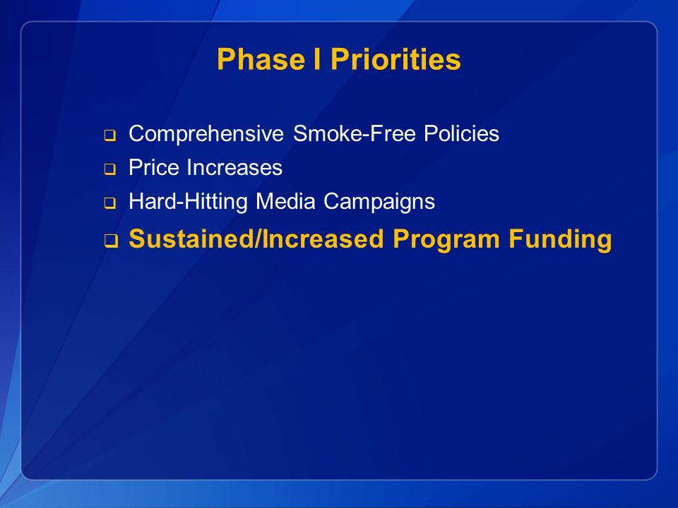 Phase I Priorities  Comprehensive Smoke-Free Policies  Price Increases  Hard-Hitting Media Campaigns  Sustained/Increased Program Funding