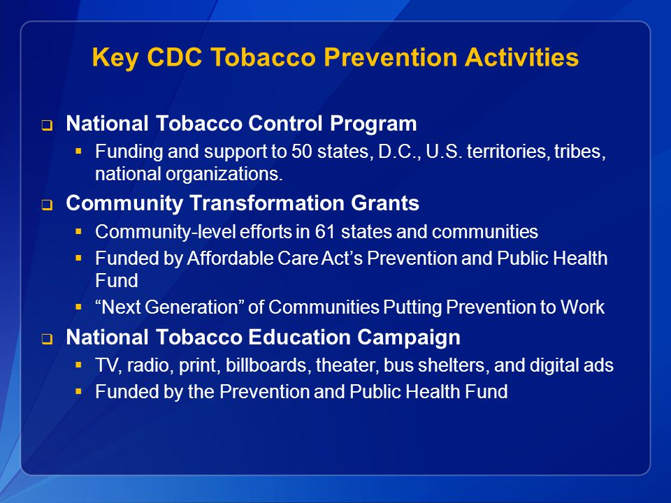 Key CDC Tobacco Prevention Activities  National Tobacco Control Program  Funding and support to 50 states, D.C., U.S. territories, tribes, national