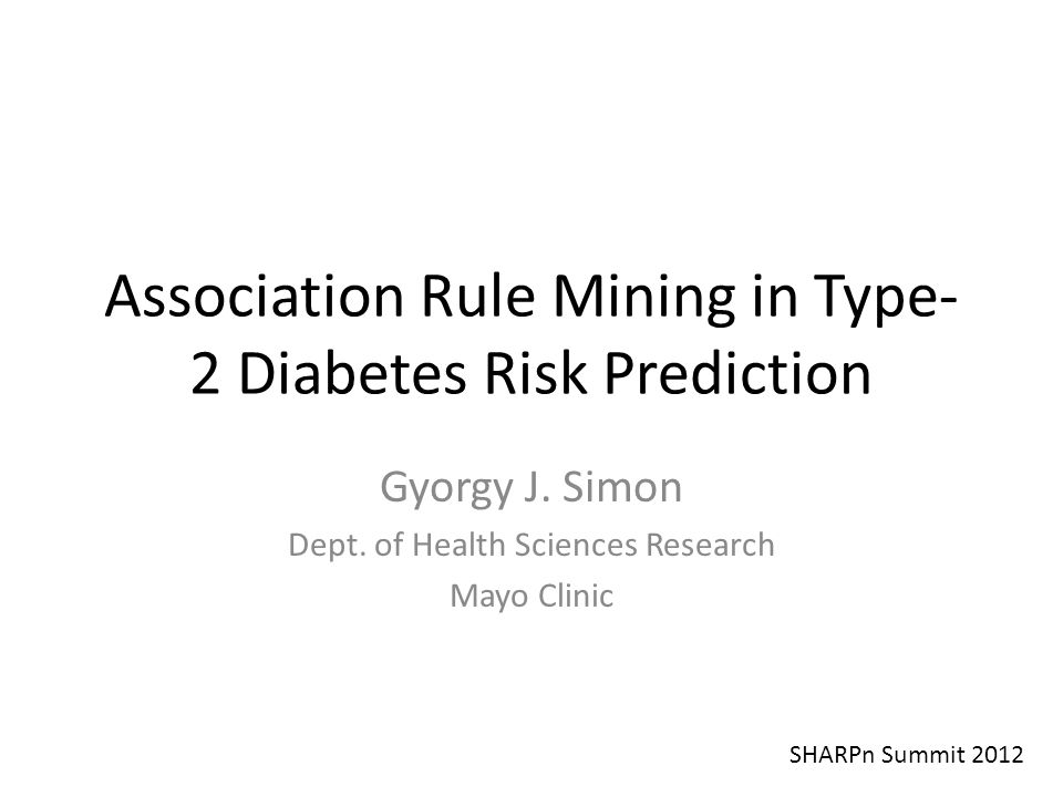 Association Rule Mining in Type- 2 Diabetes Risk Prediction Gyorgy J. Simon Dept. of Health Sciences Research Mayo Clinic SHARPn Summit 2012