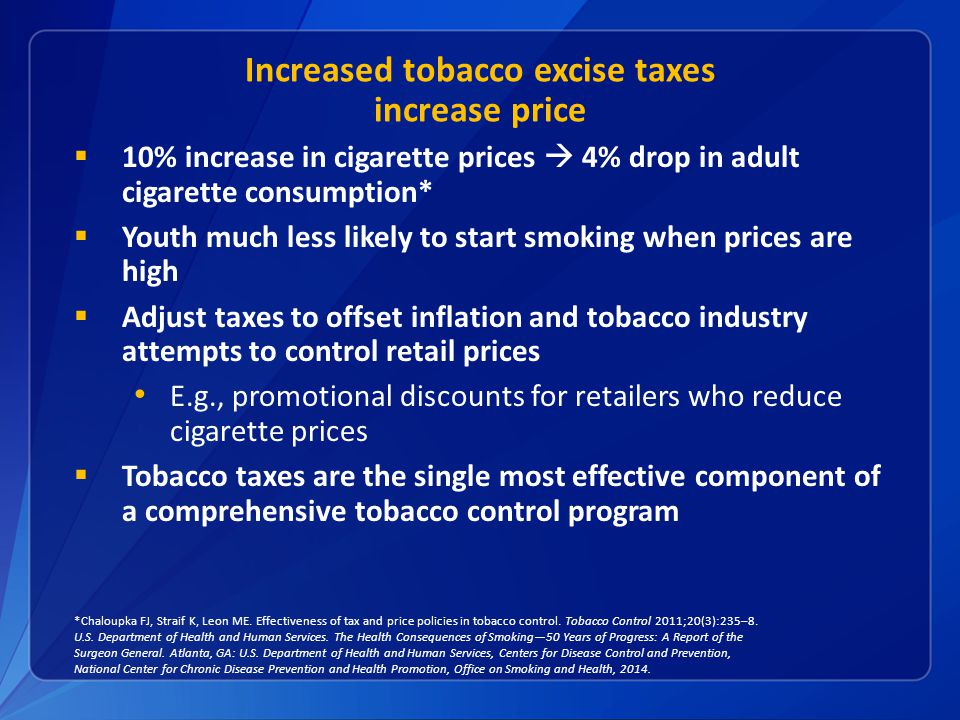 Increased tobacco excise taxes increase price  10% increase in cigarette prices  4% drop in adult cigarette consumption*  Youth much less likely to start smoking when prices are high  Adjust taxes to offset inflation and tobacco industry attempts to control retail prices E.g., promotional discounts for retailers who reduce cigarette prices  Tobacco taxes are the single most effective component of a comprehensive tobacco control program *Chaloupka FJ, Straif K, Leon ME.