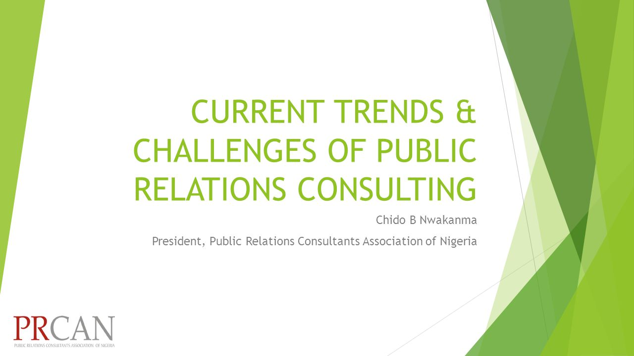 CURRENT TRENDS & CHALLENGES OF PUBLIC RELATIONS CONSULTING Chido B Nwakanma President, Public Relations Consultants Association of Nigeria