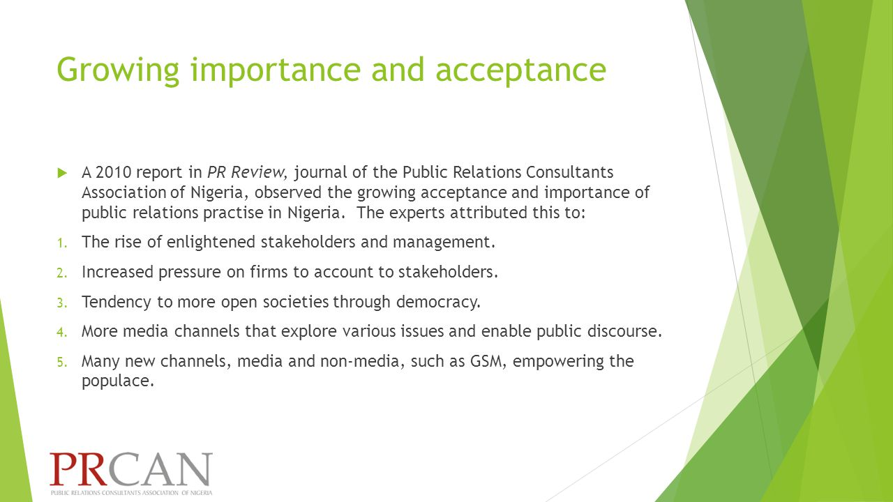 Growing importance and acceptance  A 2010 report in PR Review, journal of the Public Relations Consultants Association of Nigeria, observed the growing acceptance and importance of public relations practise in Nigeria.