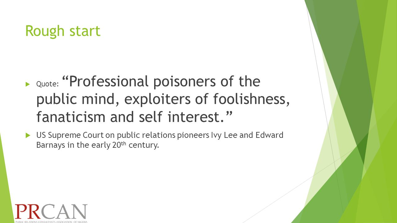 Rough start  Quote: Professional poisoners of the public mind, exploiters of foolishness, fanaticism and self interest.  US Supreme Court on public relations pioneers Ivy Lee and Edward Barnays in the early 20 th century.