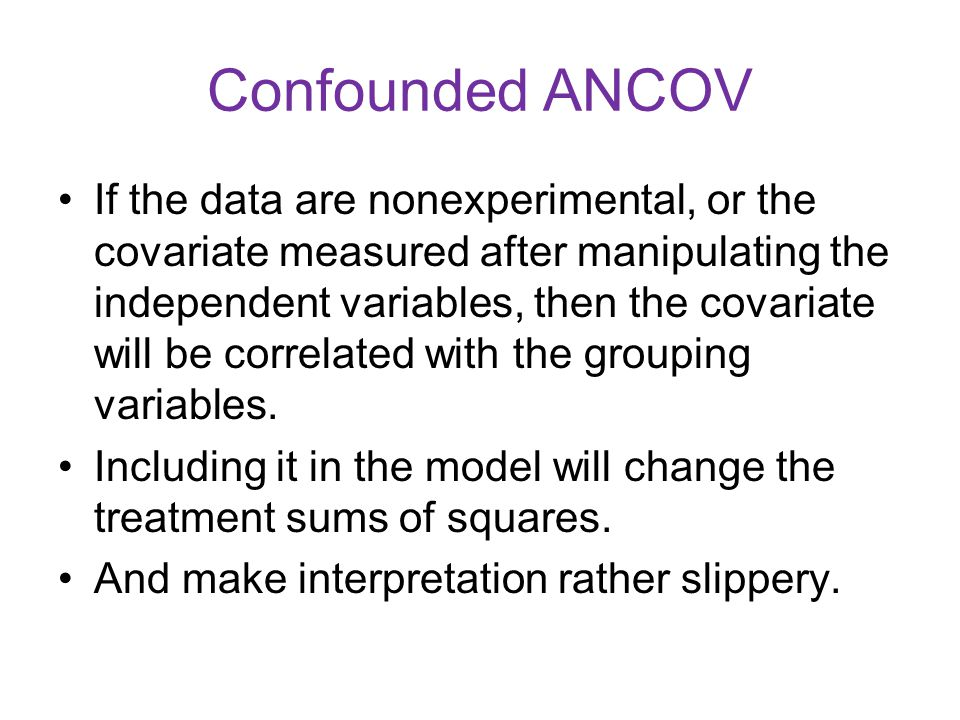 Confounded ANCOV If the data are nonexperimental, or the covariate measured after manipulating the independent variables, then the covariate will be correlated with the grouping variables.
