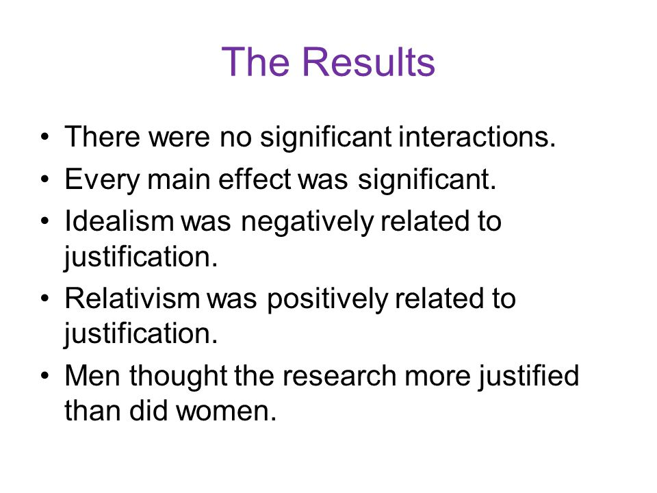 The Results There were no significant interactions. Every main effect was significant. Idealism was negatively related to justification. Relativism wa