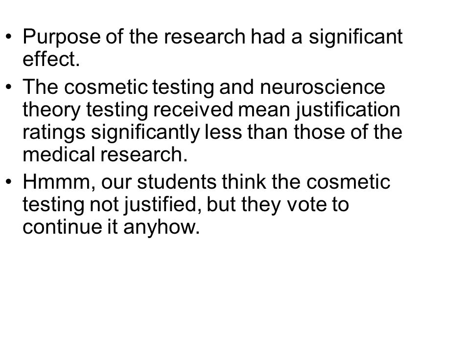 Purpose of the research had a significant effect. The cosmetic testing and neuroscience theory testing received mean justification ratings significant