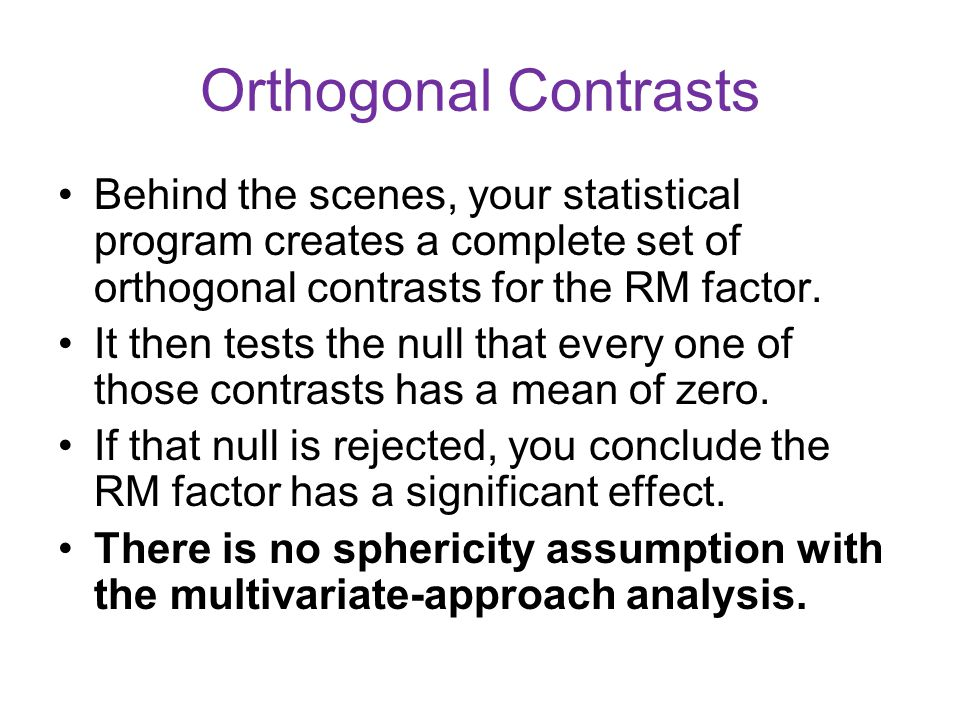 Orthogonal Contrasts Behind the scenes, your statistical program creates a complete set of orthogonal contrasts for the RM factor. It then tests the n