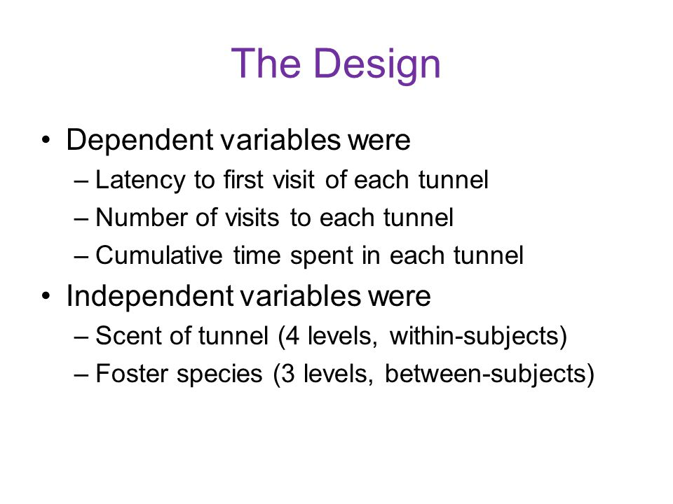 The Design Dependent variables were –Latency to first visit of each tunnel –Number of visits to each tunnel –Cumulative time spent in each tunnel Independent variables were –Scent of tunnel (4 levels, within-subjects) –Foster species (3 levels, between-subjects)