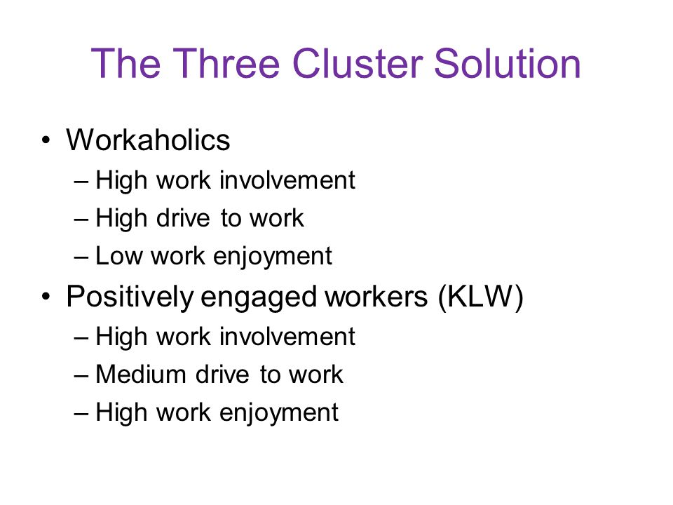 The Three Cluster Solution Workaholics –High work involvement –High drive to work –Low work enjoyment Positively engaged workers (KLW) –High work involvement –Medium drive to work –High work enjoyment