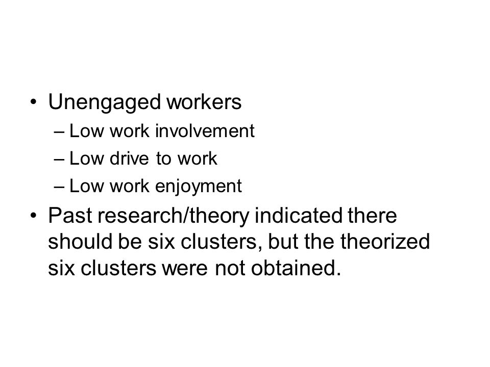 Unengaged workers –Low work involvement –Low drive to work –Low work enjoyment Past research/theory indicated there should be six clusters, but the theorized six clusters were not obtained.