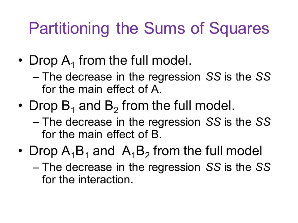 Partitioning the Sums of Squares Drop A 1 from the full model. –The decrease in the regression SS is the SS for the main effect of A. Drop B 1 and B 2