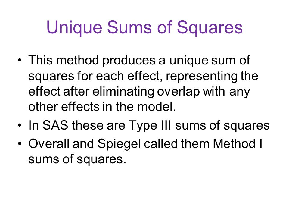 Unique Sums of Squares This method produces a unique sum of squares for each effect, representing the effect after eliminating overlap with any other effects in the model.