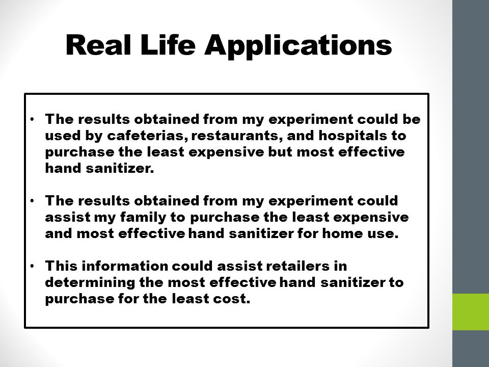 Real Life Applications The results obtained from my experiment could be used by cafeterias, restaurants, and hospitals to purchase the least expensive but most effective hand sanitizer.