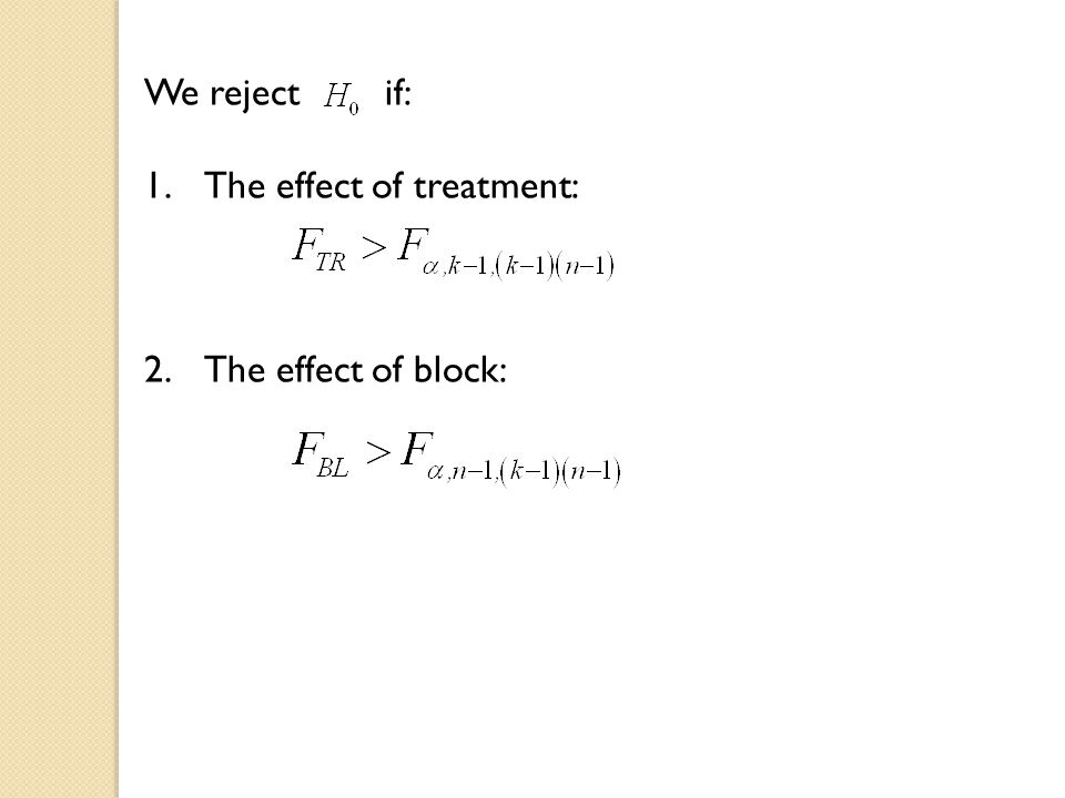 We reject if: 1.The effect of treatment: 2.The effect of block: