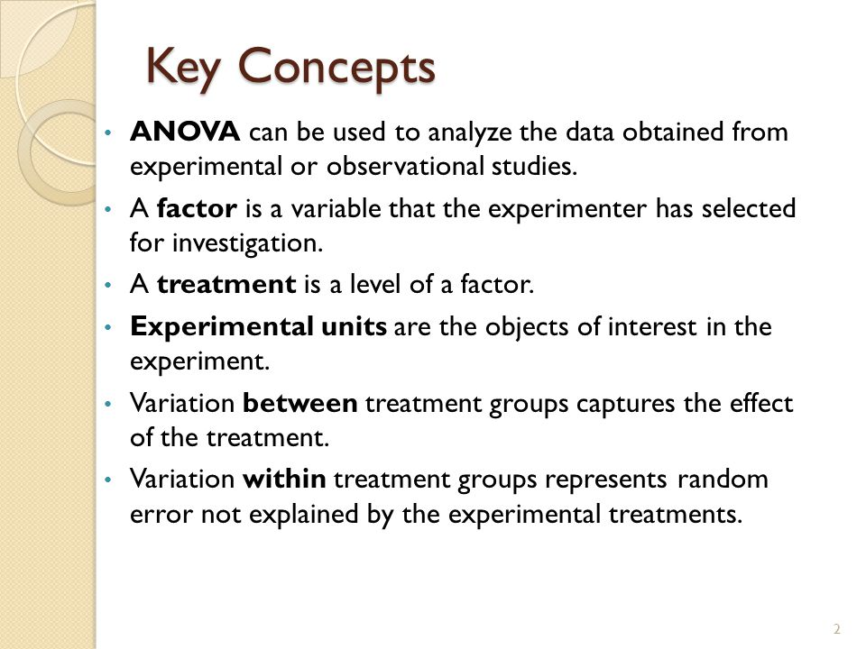 Key Concepts ANOVA can be used to analyze the data obtained from experimental or observational studies. A factor is a variable that the experimenter h