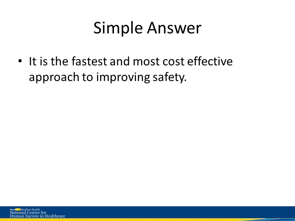 Simple Answer It is the fastest and most cost effective approach to improving safety.
