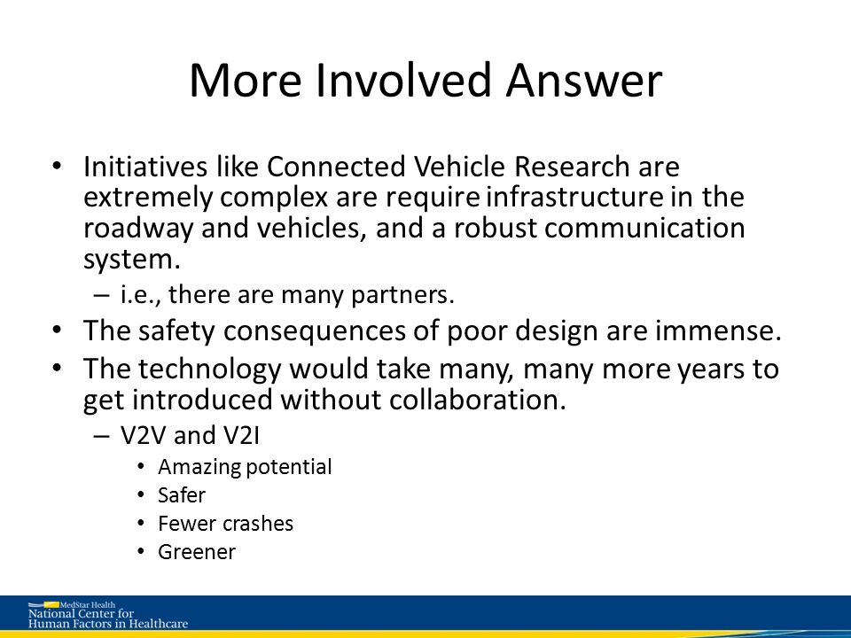 More Involved Answer Initiatives like Connected Vehicle Research are extremely complex are require infrastructure in the roadway and vehicles, and a robust communication system.