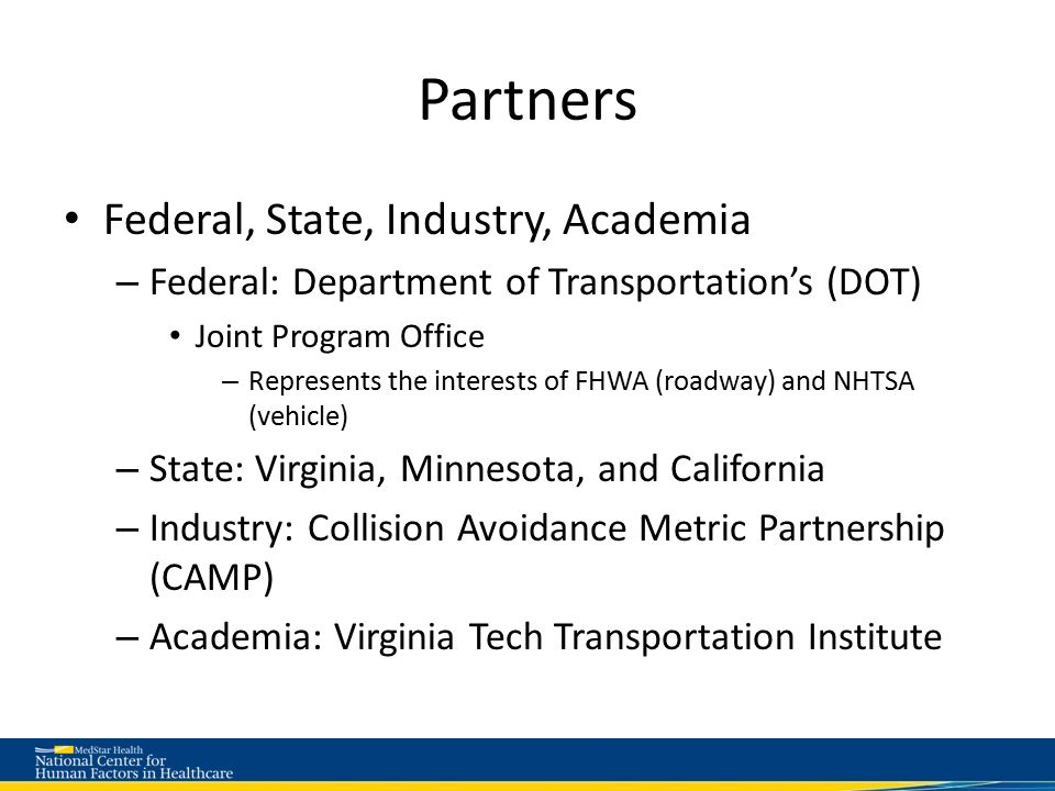 Partners Federal, State, Industry, Academia – Federal: Department of Transportation's (DOT) Joint Program Office – Represents the interests of FHWA (roadway) and NHTSA (vehicle) – State: Virginia, Minnesota, and California – Industry: Collision Avoidance Metric Partnership (CAMP) – Academia: Virginia Tech Transportation Institute