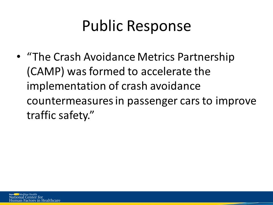 Public Response The Crash Avoidance Metrics Partnership (CAMP) was formed to accelerate the implementation of crash avoidance countermeasures in passenger cars to improve traffic safety.