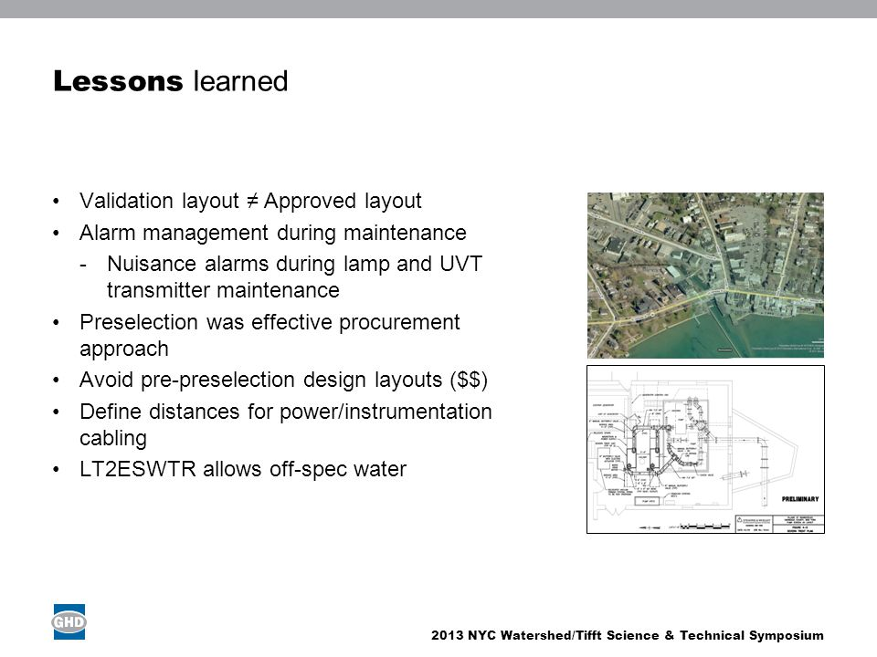 2013 NYC Watershed/Tifft Science & Technical Symposium Lessons learned Validation layout ≠ Approved layout Alarm management during maintenance -Nuisance alarms during lamp and UVT transmitter maintenance Preselection was effective procurement approach Avoid pre-preselection design layouts ($$) Define distances for power/instrumentation cabling LT2ESWTR allows off-spec water