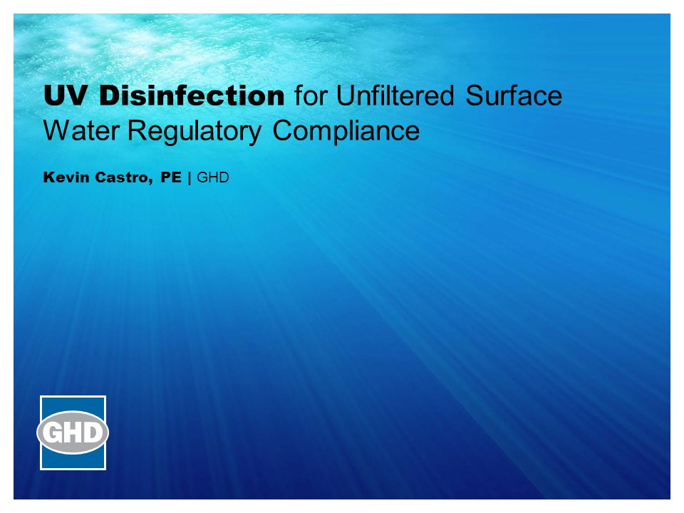 UV Disinfection for Unfiltered Surface Water Regulatory Compliance Kevin Castro, PE | GHD