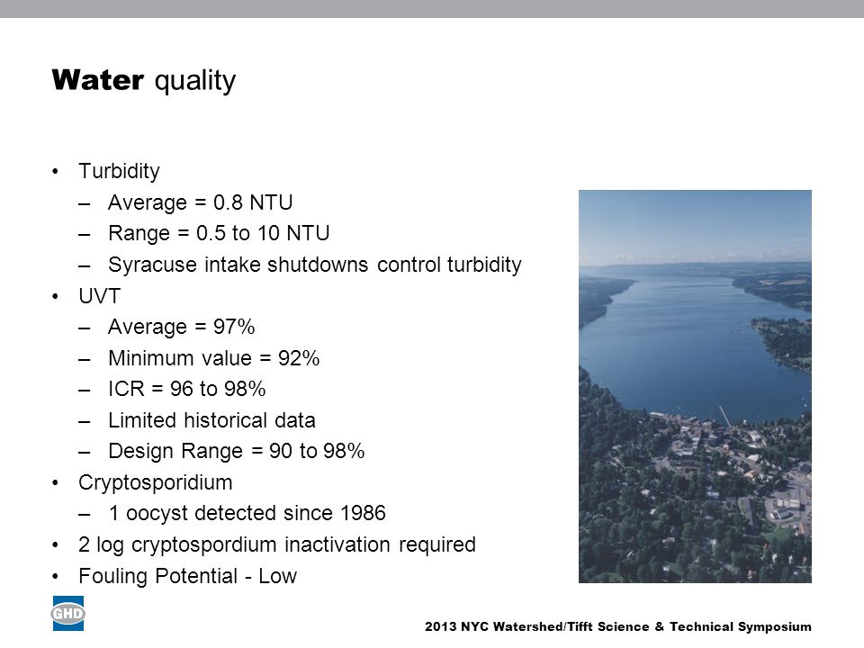 2013 NYC Watershed/Tifft Science & Technical Symposium Water quality Turbidity –Average = 0.8 NTU –Range = 0.5 to 10 NTU –Syracuse intake shutdowns control turbidity UVT –Average = 97% –Minimum value = 92% –ICR = 96 to 98% –Limited historical data –Design Range = 90 to 98% Cryptosporidium –1 oocyst detected since 1986 2 log cryptospordium inactivation required Fouling Potential - Low Image place holder