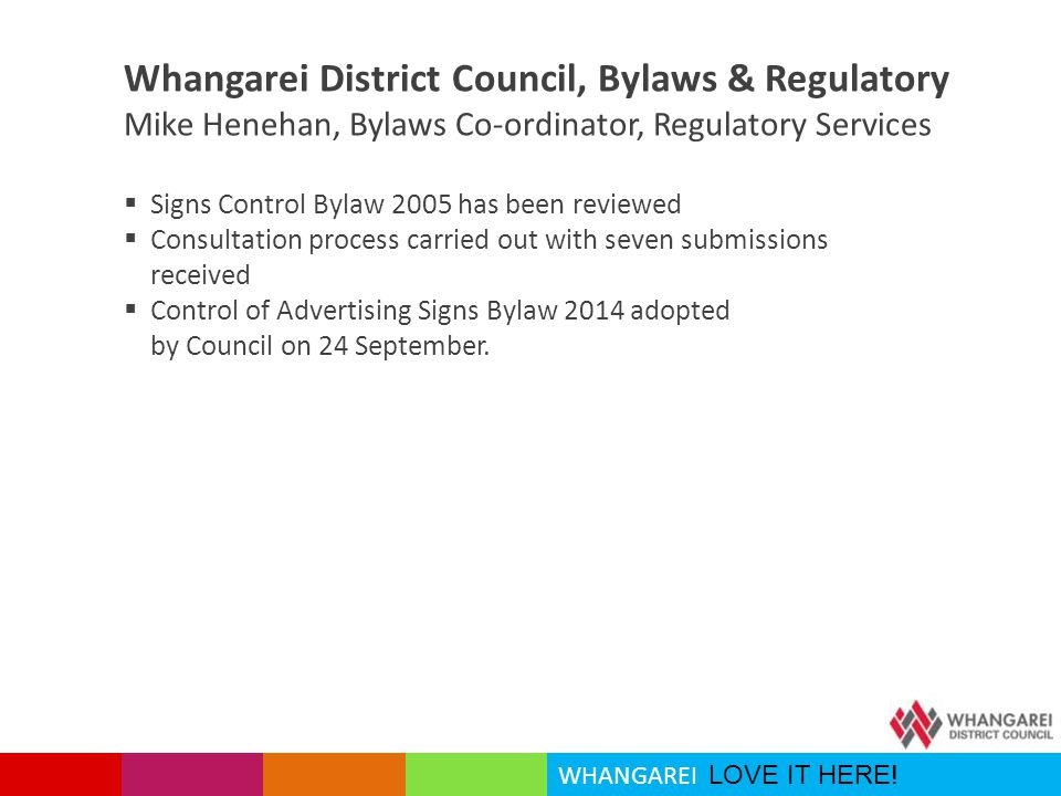 WHANGAREI LOVE IT HERE! Whangarei District Council, Bylaws & Regulatory Mike Henehan, Bylaws Co-ordinator, Regulatory Services  Signs Control Bylaw 2